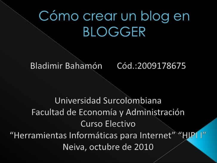 Cómo crear un blog en BLOGGER<br />Bladimir BahamónCód.:2009178675<br />Universidad Surcolombiana<br />Facultad de Econom...