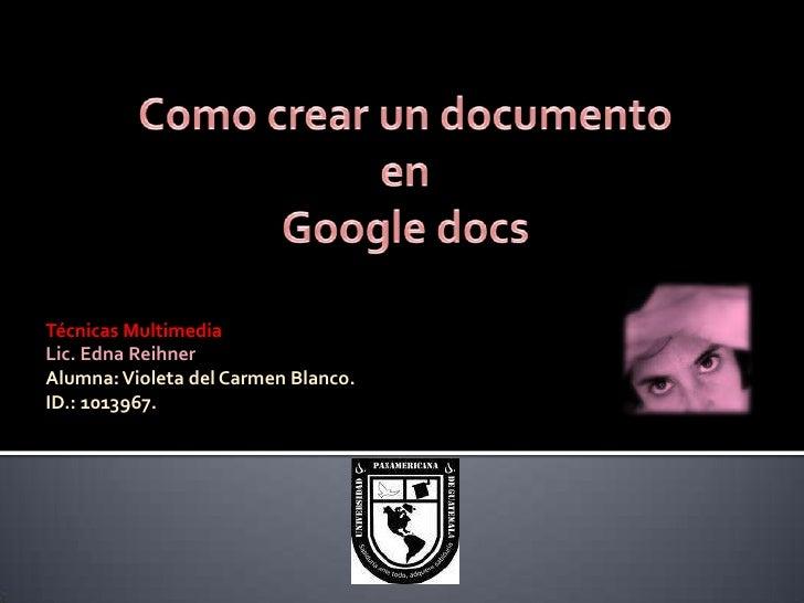 Como crear un documento en <br />Google docs<br />Técnicas Multimedia<br />Lic. Edna Reihner<br />Alumna: Violeta del Carm...
