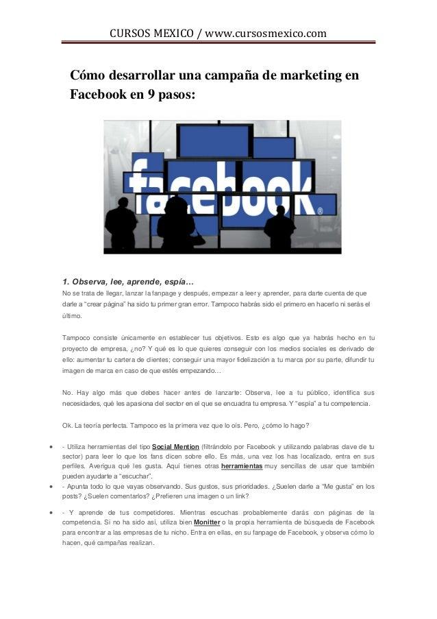 CURSOS MEXICO / www.cursosmexico.com      Cómo desarrollar una campaña de marketing en      Facebook en 9 pasos:    1. Obs...