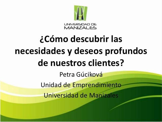 ¿Cómo descubrir lasnecesidades y deseos profundos     de nuestros clientes?           Petra Gúciková     Unidad de Emprend...