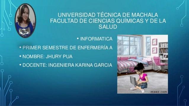UNIVERSIDAD TÉCNICA DE MACHALA FACULTAD DE CIENCIAS QUÍMICAS Y DE LA SALUD • INFORMATICA • PRIMER SEMESTRE DE ENFERMERÍA A...
