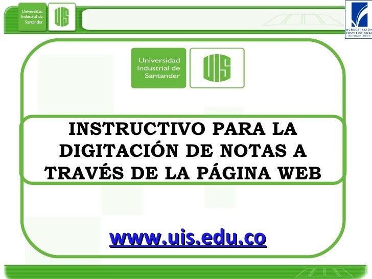 INSTRUCTIVO PARA LA DIGITACIÓN DE NOTAS A TRAVÉS DE LA PÁGINA WEB www.uis.edu.co
