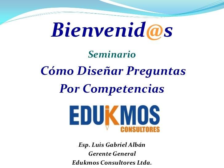 Bienvenid@s        SeminarioCómo Diseñar Preguntas  Por Competencias      Esp. Luis Gabriel Albán         Gerente General ...