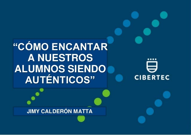 """""""CÓMO ENCANTAR A NUESTROS ALUMNOS SIENDO AUTÉNTICOS"""" JIMY CALDERÓN MATTA"""