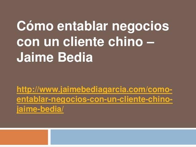 Cómo entablar negocioscon un cliente chino –Jaime Bediahttp://www.jaimebediagarcia.com/como-entablar-negocios-con-un-clien...