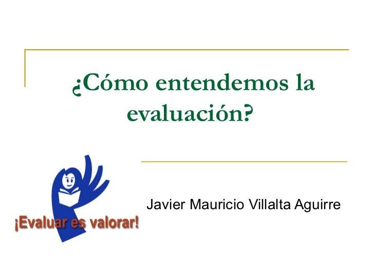 ¿Cómo entendemos la    evaluación?     Javier Mauricio Villalta Aguirre