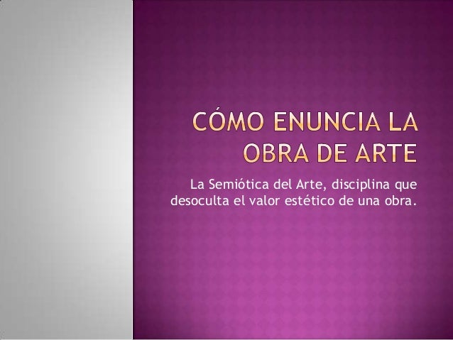 La Semiótica del Arte, disciplina que desoculta el valor estético de una obra.