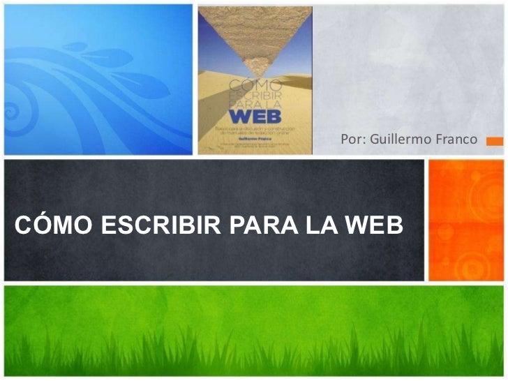 <ul><li>Por: Guillermo Franco </li></ul>CÓMO ESCRIBIR PARA LA WEB