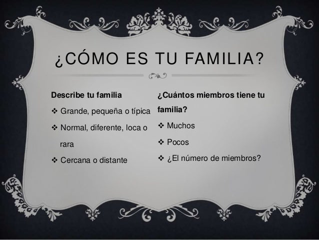 Describe tu familia  Grande, pequeña o típica  Normal, diferente, loca o rara  Cercana o distante ¿CÓMO ES TU FAMILIA? ...