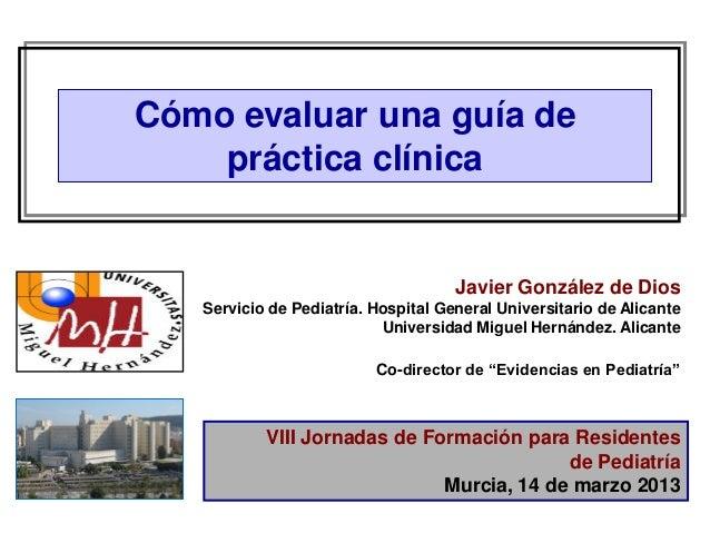 Cómo evaluar una guía de    práctica clínica                                     Javier González de Dios   Servicio de Ped...