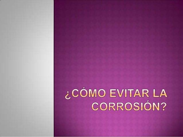  ¿Qué es la corrosión? La corrosión es una reacción química (oxido reducción) en la que intervienen tres factores: la pie...
