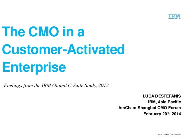 The CMO in a Customer-Activated Enterprise Findings from the IBM Global C-Suite Study, 2013 LUCA DESTEFANIS IBM, Asia Paci...