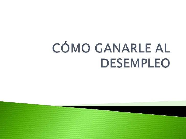 CÓMO GANARLE AL DESEMPLEO<br />