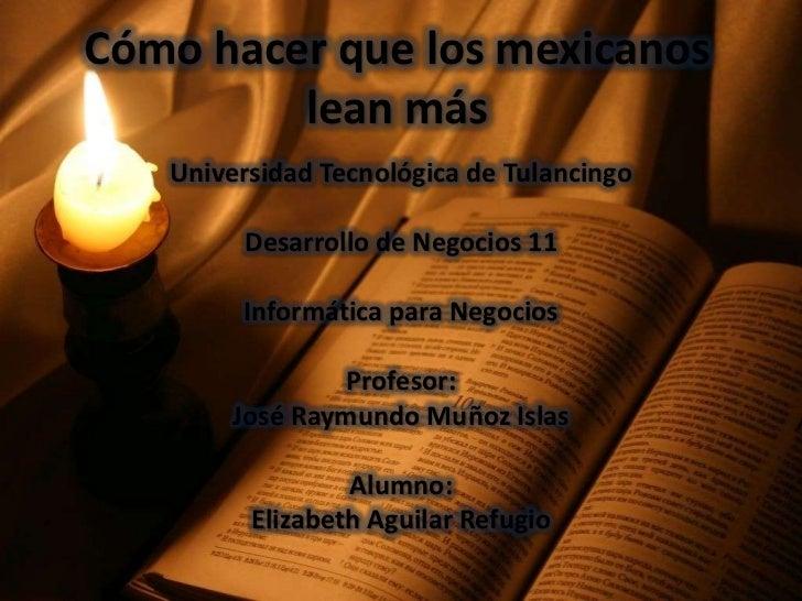 Cómo hacer que los mexicanos         lean más   Universidad Tecnológica de Tulancingo        Desarrollo de Negocios 11    ...
