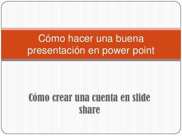 Cómo hacer una buenapresentación en power pointCómo crear una cuenta en slide            share