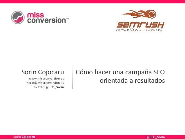 Sorin Cojocaru www.missconversion.es sorin@missconversion.es Twitter: @SEO_Sorin Cómo hacer una campaña SEO orientada a re...
