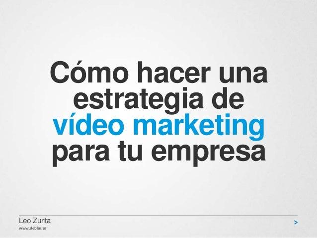 Cómo hacer una estrategia de vídeo marketing para tu empresa Leo Zurita www.deblur.es