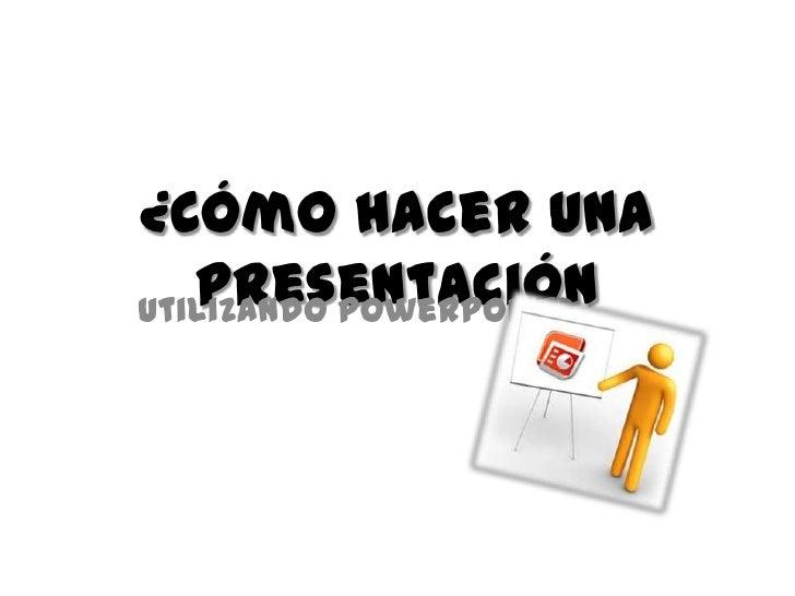¿Cómo hacer una   PresentaciónUtilizando PowerPoint?