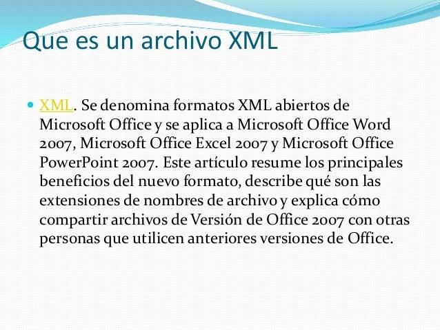 Que es un archivo XML  XML. Se denomina formatos XML abiertos de Microsoft Office y se aplica a Microsoft Office Word 200...