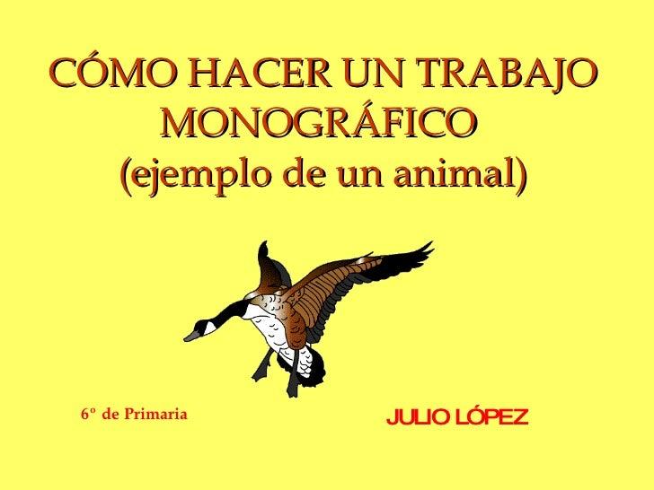 CÓMO HACER UN TRABAJO MONOGRÁFICO  (ejemplo de un animal) JULIO LÓPEZ 6º de Primaria
