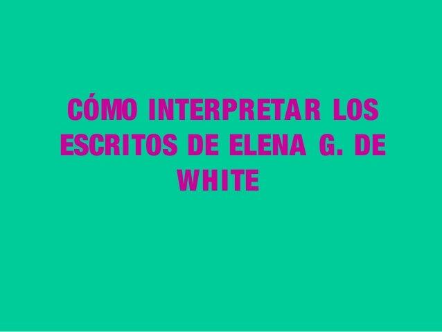 CÓMO INTERPRETA R LOS ESCRITOS DE ELENA G. DE WHITE