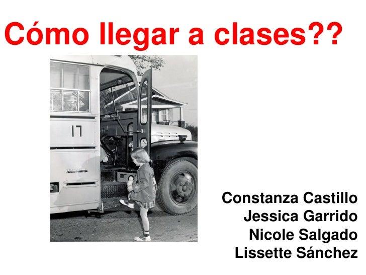 Cómo llegar a clases??              Constanza Castillo                Jessica Garrido                 Nicole Salgado      ...