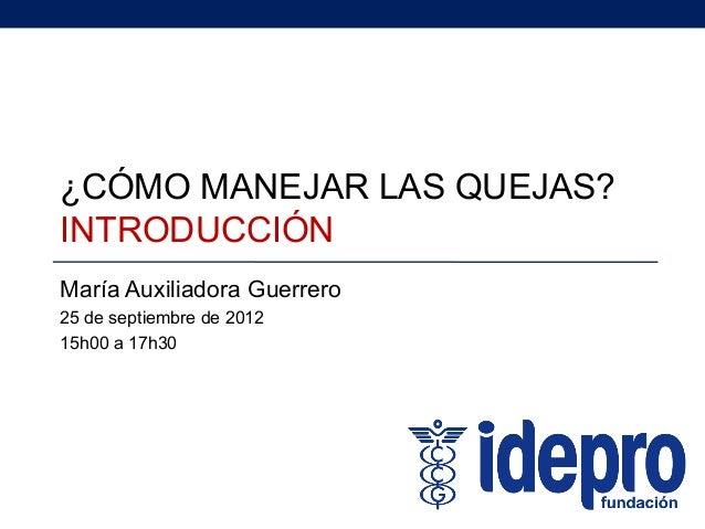 ¿CÓMO MANEJAR LAS QUEJAS? INTRODUCCIÓN María Auxiliadora Guerrero 25 de septiembre de 2012 15h00 a 17h30