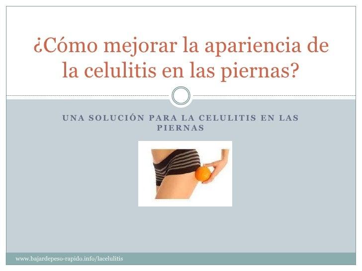 ¿Cómo mejorar la apariencia de        la celulitis en las piernas?                UNA SOLUCIÓN PARA LA CELULITIS EN LAS   ...
