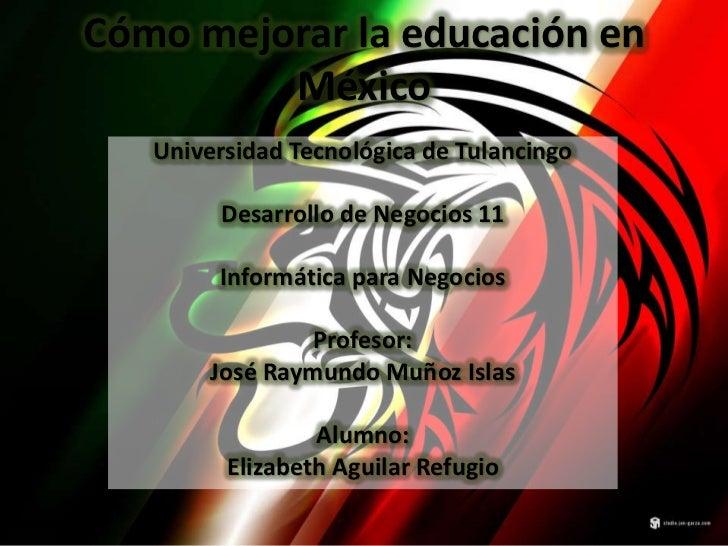Cómo mejorar la educación en         México   Universidad Tecnológica de Tulancingo        Desarrollo de Negocios 11      ...