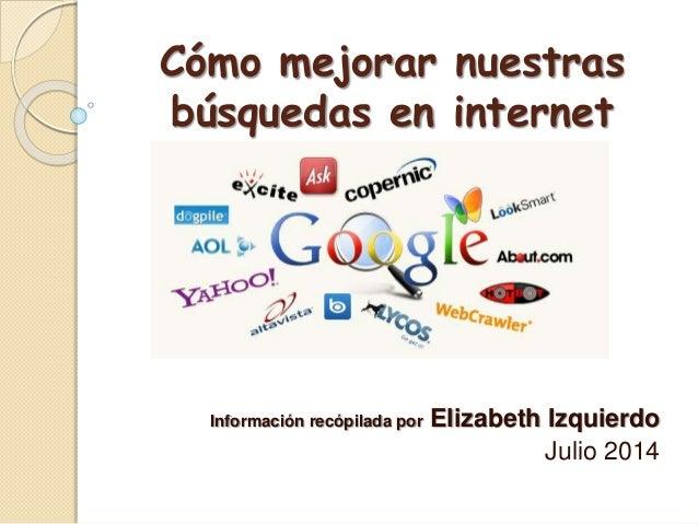 Cómo mejorar nuestras búsquedas en internet Información recópilada por Elizabeth Izquierdo Julio 2014