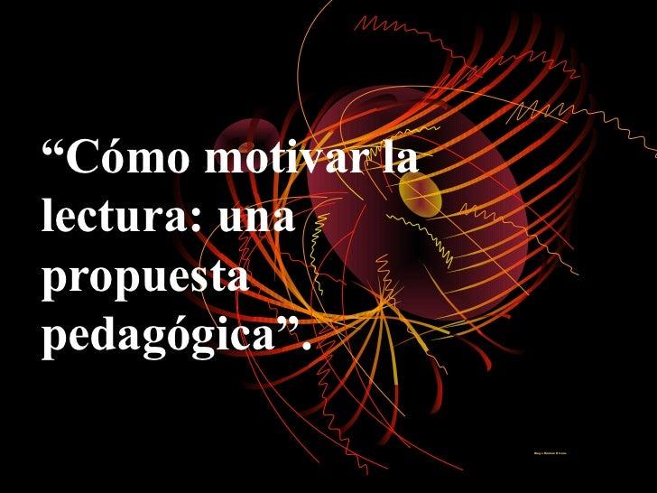 """""""Cómo motivar lalectura: unapropuestapedagógica"""".                   Diego Romero Rivera."""