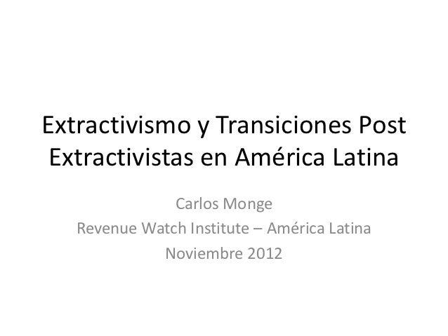 Extractivismo y Transiciones PostExtractivistas en América Latina               Carlos Monge   Revenue Watch Institute – A...