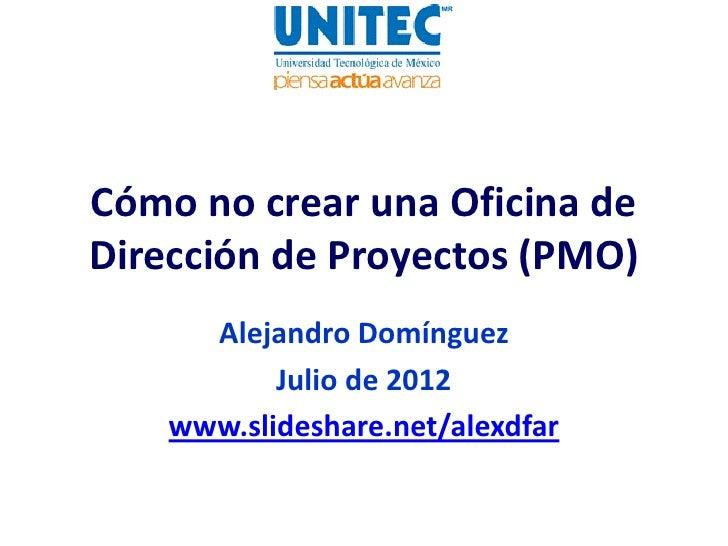 Cómo no crear una Oficina deDirección de Proyectos (PMO)      Alejandro Domínguez           Julio de 2012    www.slideshar...