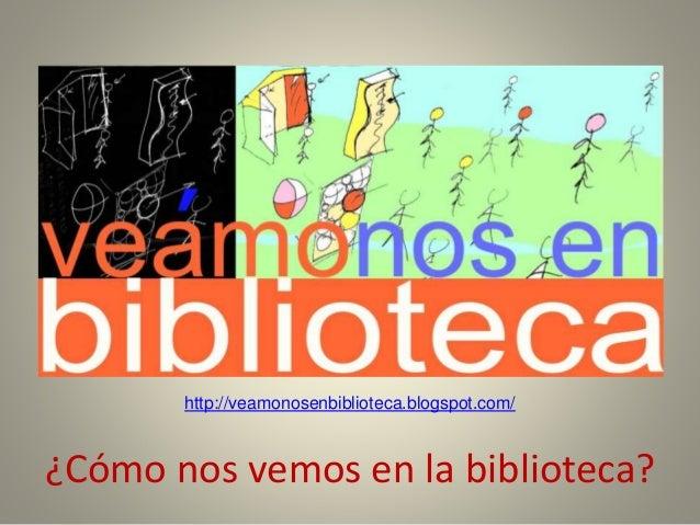 ¿Cómo nos vemos en la biblioteca? http://veamonosenbiblioteca.blogspot.com/