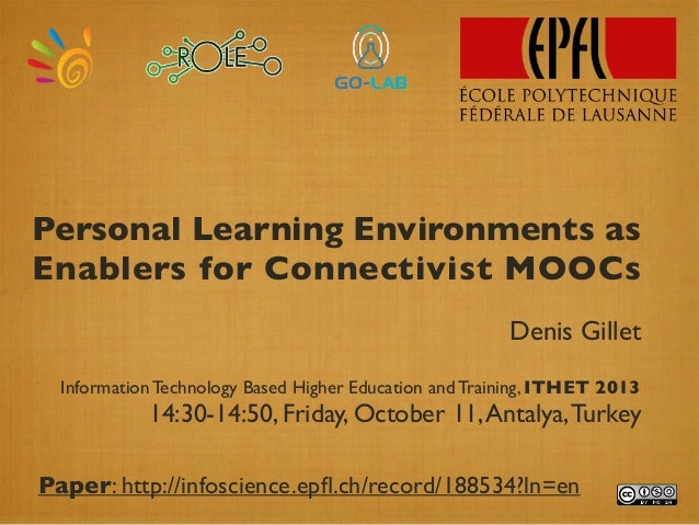 Personal Learning Environments as Enablers for Connectivist MOOCs Denis Gillet InformationTechnology Based Higher Educatio...