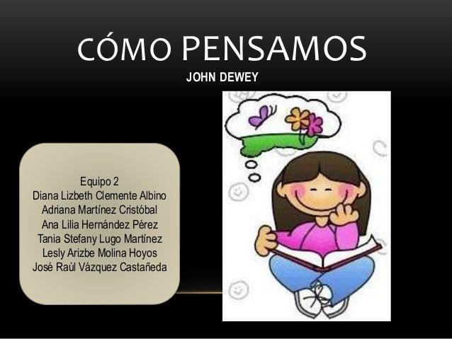 CÓMO PENSAMOS JOHN DEWEY Equipo 2 Diana Lizbeth Clemente Albino Adriana Martínez Cristóbal Ana Lilia Hernández Pérez Tania...