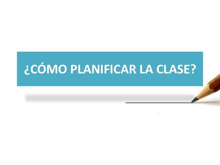 ¿CÓMO PLANIFICAR LA CLASE?<br />