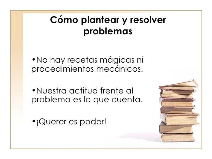 Cómo plantear y resolver problemas <ul><li>No hay recetas mágicas ni procedimientos mecánicos. </li></ul><ul><li>Nuestra a...