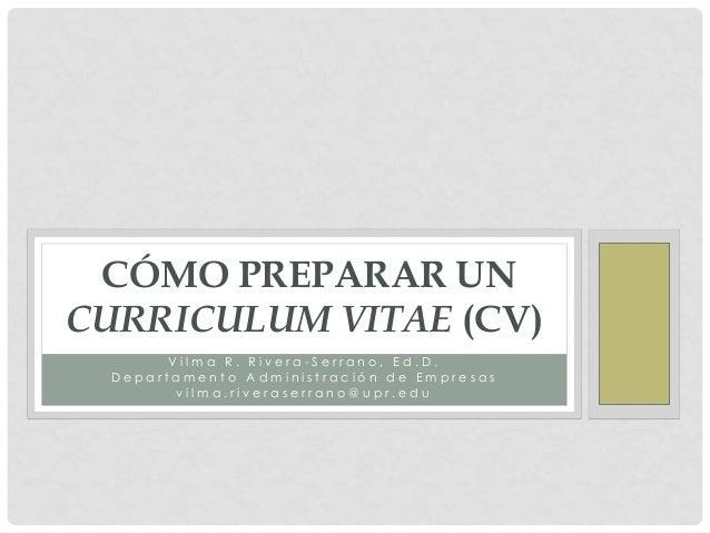 CÓMO PREPARAR UNCURRICULUM VITAE (CV)        Vilma R. Rivera-Serrano, Ed.D.  Departamento Administración de Empresas      ...
