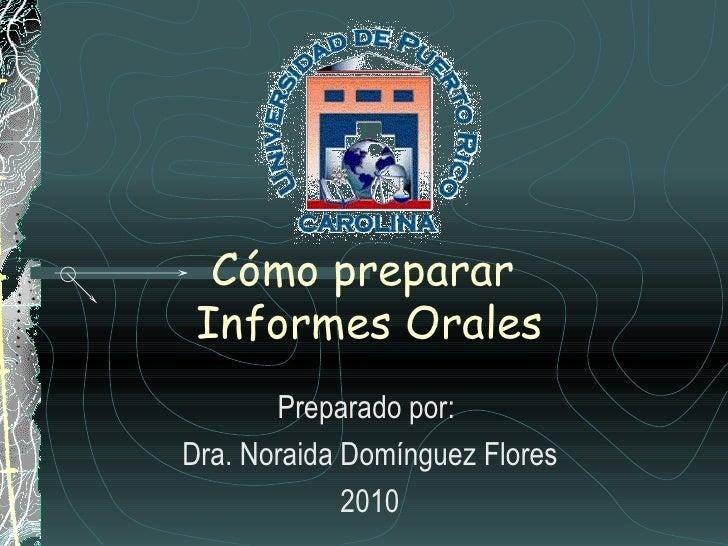 Cómo preparar  Informes Orales Preparado por:  Dra. Noraida Domínguez Flores 2010