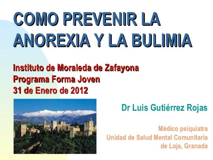 COMO PREVENIR LA ANOREXIA Y LA BULIMIA Instituto de Moraleda de Zafayona Programa Forma Joven 31 de Enero de 2012 Dr Luis ...
