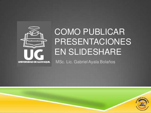 COMO PUBLICARPRESENTACIONESEN SLIDESHAREMSc. Lic. Gabriel Ayala Bolaños