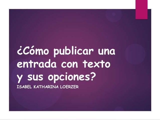 ¿Cómo publicar una entrada con texto y sus opciones? ISABEL KATHARINA LOERZER