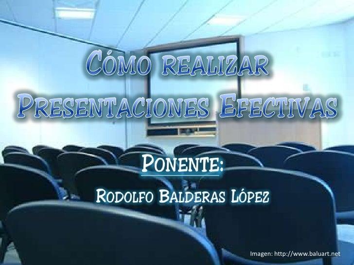 Cómo realizar Presentaciones Efectivas<br />Ponente: <br />Rodolfo Balderas López<br />Imagen: http://www.baluart.net<br />