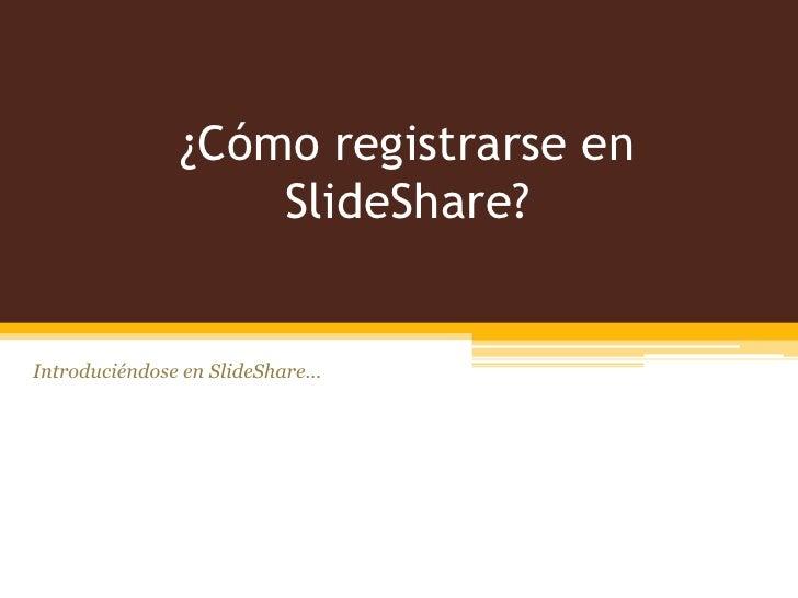 ¿Cómo registrarse en                   SlideShare?Introduciéndose en SlideShare…