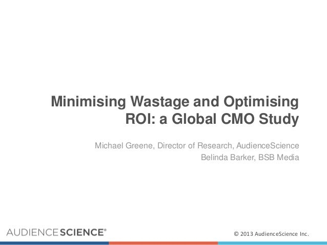 Minimising Wastage and Optimising ROI: a Global CMO Study Michael Greene, Director of Research, AudienceScience Belinda Ba...