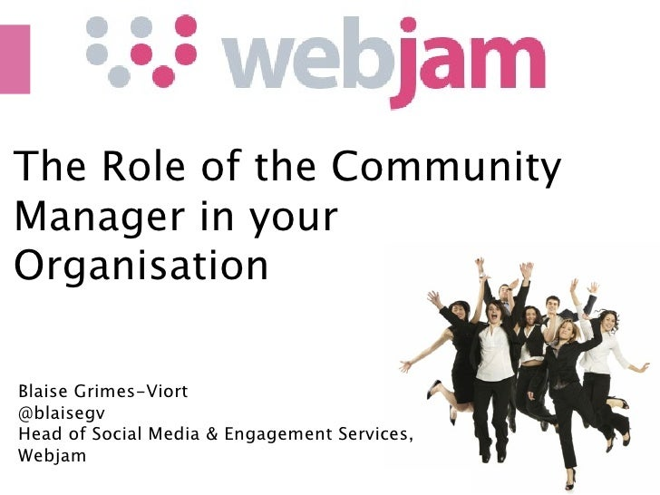 The Role of the Community Manager in your Organisation  Blaise Grimes-Viort @blaisegv Head of Social Media & Engagement Se...