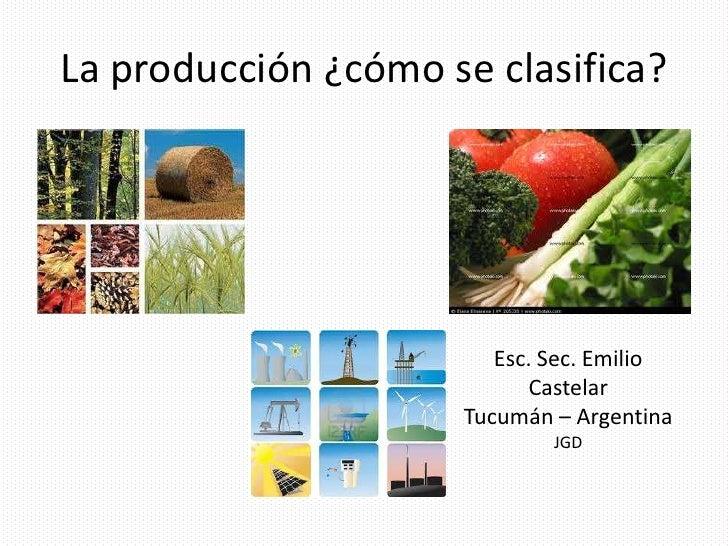 La producción ¿cómo se clasifica?                        Esc. Sec. Emilio                           Castelar              ...