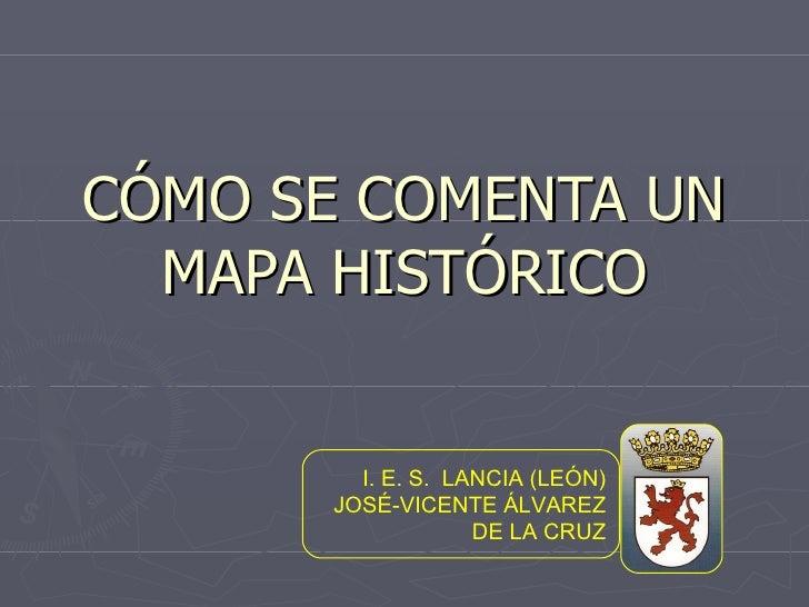 CÓMO SE COMENTA UN MAPA HISTÓRICO I. E. S.  LANCIA (LEÓN) JOSÉ-VICENTE ÁLVAREZ DE LA CRUZ