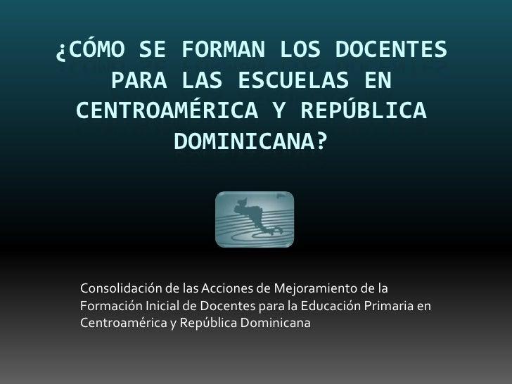¿CÓMO SE FORMAN LOS DOCENTES     PARA LAS ESCUELAS EN  CENTROAMÉRICA Y REPÚBLICA          DOMINICANA?      Consolidación d...
